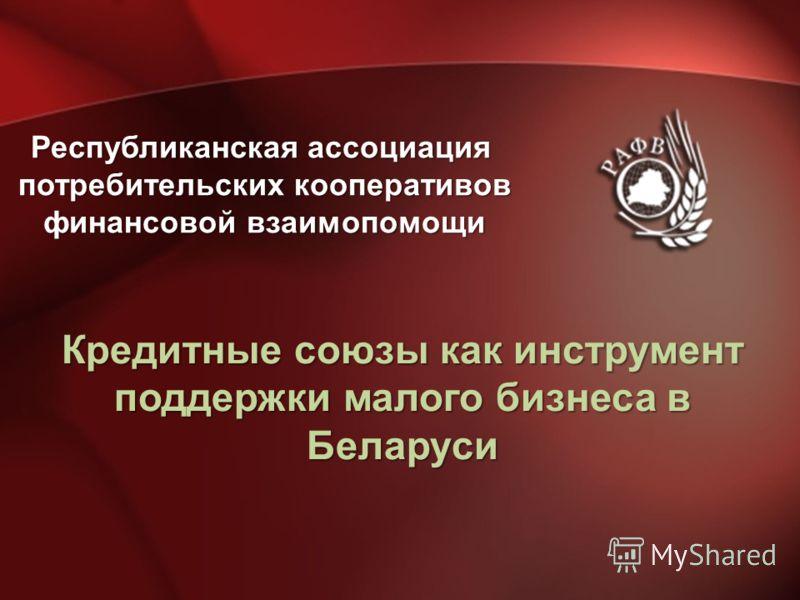 Кредитные союзы как инструмент поддержки малого бизнеса в Беларуси Республиканская ассоциация потребительских кооперативов финансовой взаимопомощи
