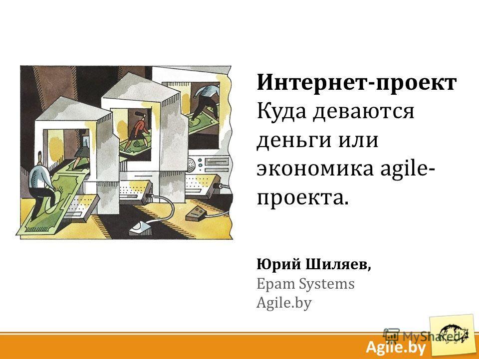 Интернет-проект Куда деваются деньги или экономика agile- проекта. Юрий Шиляев, Epam Systems Agile.by