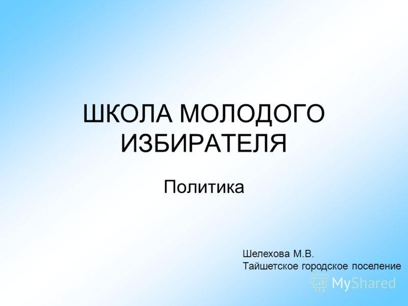 ШКОЛА МОЛОДОГО ИЗБИРАТЕЛЯ Политика Шелехова М.В. Тайшетское городское поселение