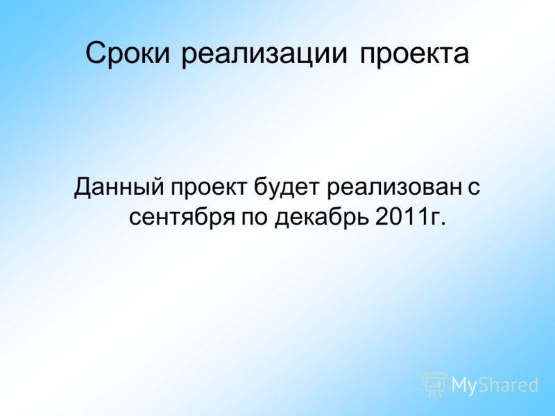 Сроки реализации проекта Данный проект будет реализован с сентября по декабрь 2011г.
