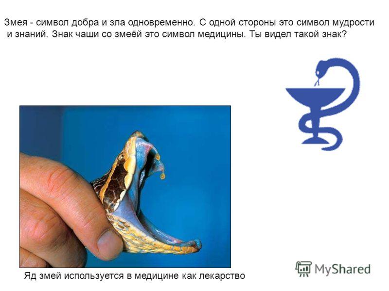 Змея - символ добра и зла одновременно. С одной стороны это символ мудрости и знаний. Знак чаши со змеёй это символ медицины. Ты видел такой знак? Яд змей используется в медицине как лекарство Змея - символ добра и зла одновременно. С одной стороны э