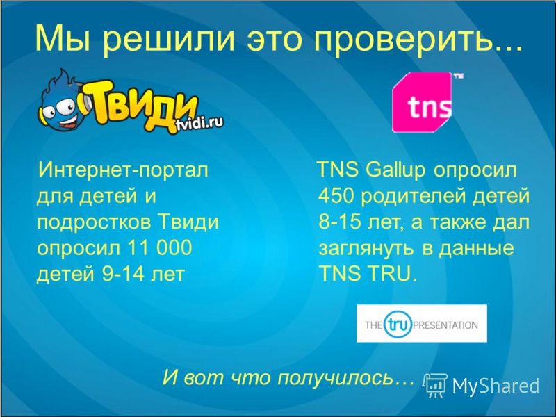 Мы решили это проверить... Интернет-портал для детей и подростков Твиди опросил 11 000 детей 9-14 лет TNS Gallup опросил 450 родителей детей 8-15 лет, а также дал заглянуть в данные TNS TRU. И вот что получилось…