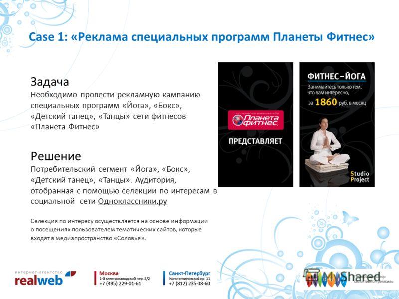 Case 1: «Реклама специальных программ Планеты Фитнес» Задача Необходимо провести рекламную кампанию специальных программ «Йога», «Бокс», «Детский танец», «Танцы» сети фитнесов «Планета Фитнес» Решение Потребительский сегмент «Йога», «Бокс», «Детский