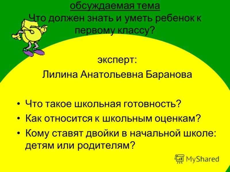 обсуждаемая тема Что должен знать и уметь ребенок к первому классу? эксперт: Лилина Анатольевна Баранова Что такое школьная готовность? Как относится к школьным оценкам? Кому ставят двойки в начальной школе: детям или родителям?
