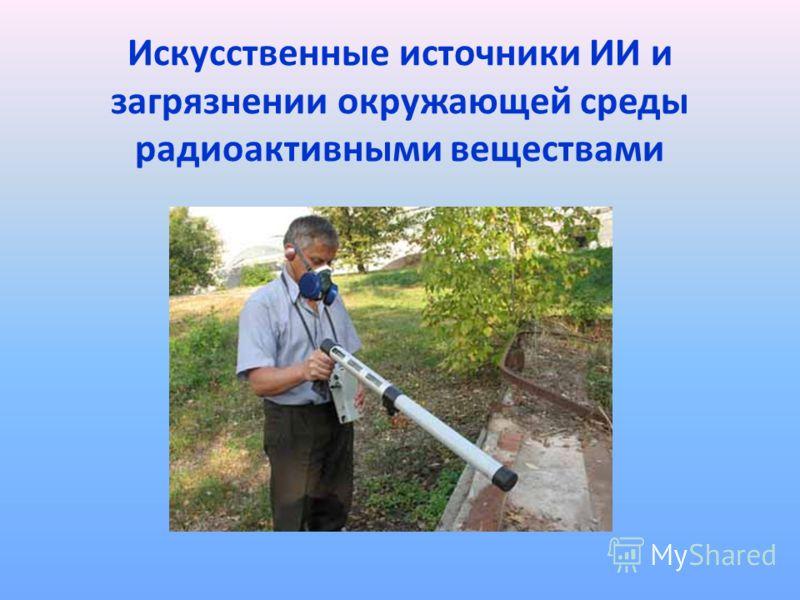 Искусственные источники ИИ и загрязнении окружающей среды радиоактивными веществами