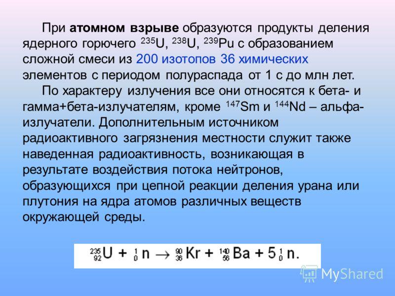 При атомном взрыве образуются продукты деления ядерного горючего 235 U, 238 U, 239 Pu с образованием сложной смеси из 200 изотопов 36 химических элементов с периодом полураспада от 1 с до млн лет. По характеру излучения все они относятся к бета- и га