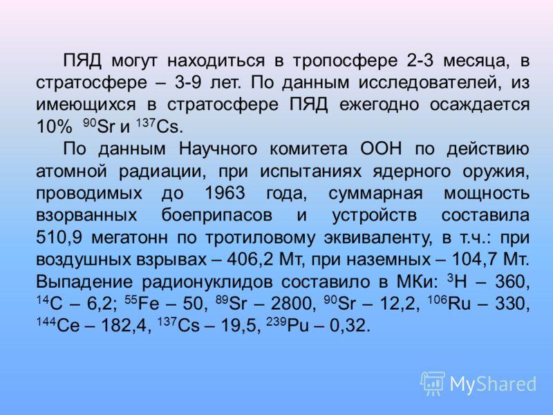 ПЯД могут находиться в тропосфере 2-3 месяца, в стратосфере – 3-9 лет. По данным исследователей, из имеющихся в стратосфере ПЯД ежегодно осаждается 10% 90 Sr и 137 Cs. По данным Научного комитета ООН по действию атомной радиации, при испытаниях ядерн