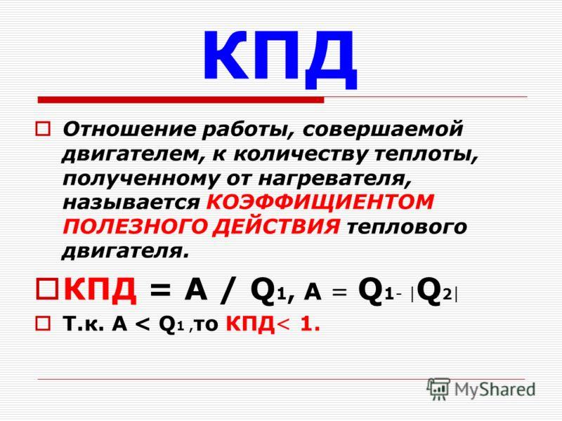 КПД Отношение работы, совершаемой двигателем, к количеству теплоты, полученному от нагревателя, называется КОЭФФИЩИЕНТОМ ПОЛЕЗНОГО ДЕЙСТВИЯ теплового двигателя. КПД = А / Q 1, А = Q 1- | Q 2 | Т.к. А < Q 1, то КПД< 1.