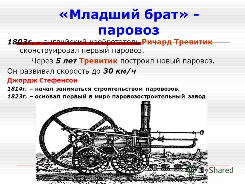 «Младший брат» - паровоз 1803г. – английский изобретатель Ричард Тревитик сконструировал первый паровоз. Через 5 лет Тревитик построил новый паровоз. Он развивал скорость до 30 км/ч Джордж Стефенсон 1814г. – начал заниматься строительством паровозов.