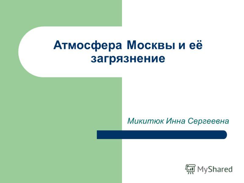 Атмосфера Москвы и её загрязнение Микитюк Инна Сергеевна