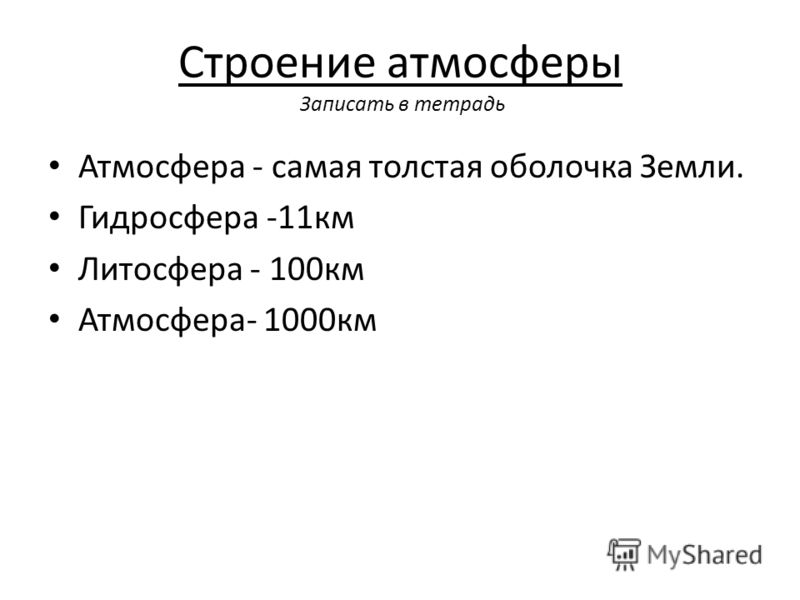 Строение атмосферы Записать в тетрадь Атмосфера - самая толстая оболочка Земли. Гидросфера -11км Литосфера - 100км Атмосфера- 1000км