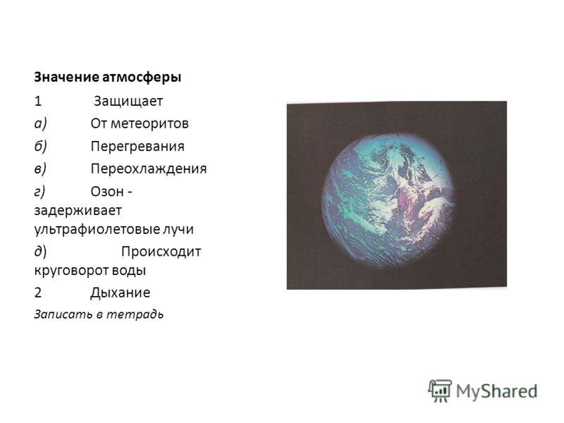 Значение атмосферы 1 Защищает а)От метеоритов б)Перегревания в)Переохлаждения г)Озон - задерживает ультрафиолетовые лучи д) Происходит круговорот воды 2Дыхание Записать в тетрадь