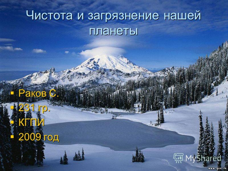 Чистота и загрязнение нашей планеты Раков С. Раков С. 231 гр. 231 гр. КГПИ КГПИ 2009 год 2009 год