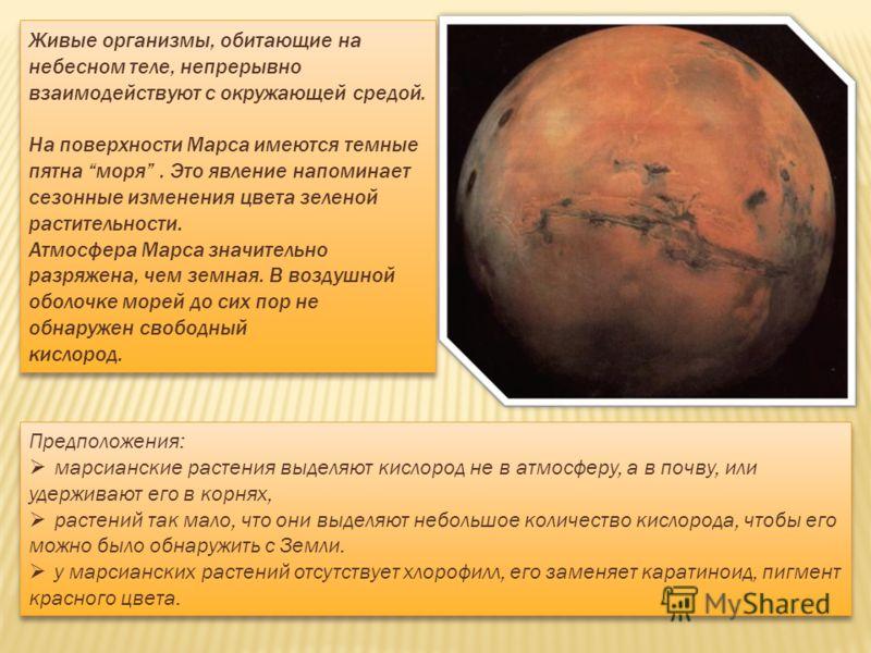 Живые организмы, обитающие на небесном теле, непрерывно взаимодействуют с окружающей средой. На поверхности Марса имеются темные пятна моря. Это явление напоминает сезонные изменения цвета зеленой растительности. Атмосфера Марса значительно разряжена