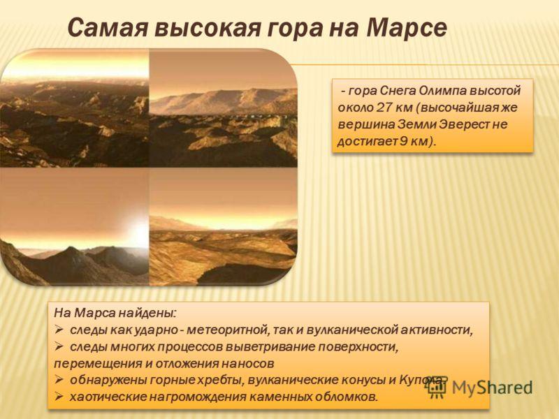- гора Снега Олимпа высотой около 27 км (высочайшая же вершина Земли Эверест не достигает 9 км). На Марса найдены: следы как ударно - метеоритной, так и вулканической активности, следы многих процессов выветривание поверхности, перемещения и отложени