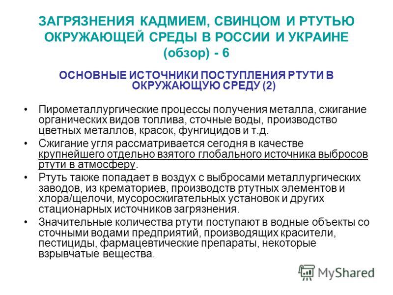 ЗАГРЯЗНЕНИЯ КАДМИЕМ, СВИНЦОМ И РТУТЬЮ ОКРУЖАЮЩЕЙ СРЕДЫ В РОССИИ И УКРАИНЕ (обзор) - 6 ОСНОВНЫЕ ИСТОЧНИКИ ПОСТУПЛЕНИЯ РТУТИ В ОКРУЖАЮЩУЮ СРЕДУ (2) Пирометаллургические процессы получения металла, сжигание органических видов топлива, сточные воды, прои