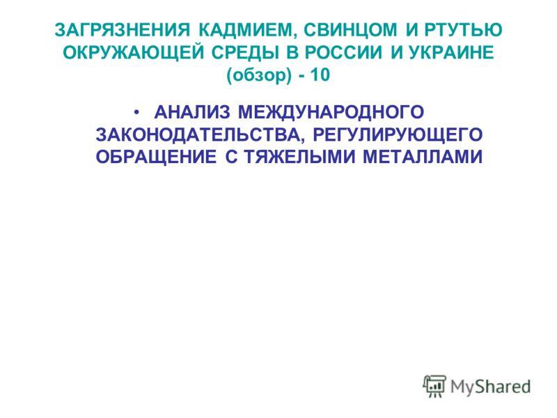 ЗАГРЯЗНЕНИЯ КАДМИЕМ, СВИНЦОМ И РТУТЬЮ ОКРУЖАЮЩЕЙ СРЕДЫ В РОССИИ И УКРАИНЕ (обзор) - 10 АНАЛИЗ МЕЖДУНАРОДНОГО ЗАКОНОДАТЕЛЬСТВА, РЕГУЛИРУЮЩЕГО ОБРАЩЕНИЕ С ТЯЖЕЛЫМИ МЕТАЛЛАМИ