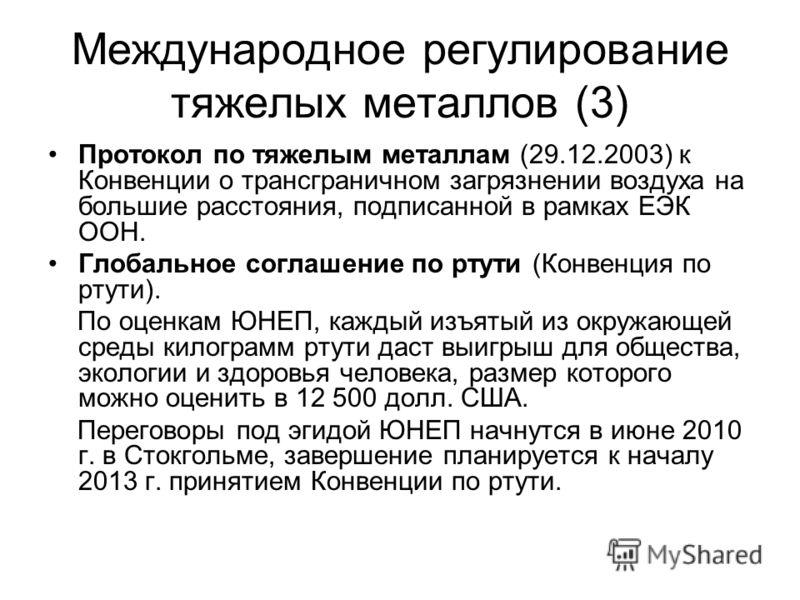 Международное регулирование тяжелых металлов (3) Протокол по тяжелым металлам (29.12.2003) к Конвенции о трансграничном загрязнении воздуха на большие расстояния, подписанной в рамках ЕЭК ООН. Глобальное соглашение по ртути (Конвенция по ртути). По о