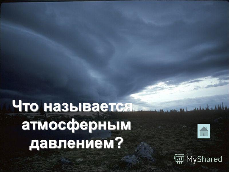 Что называется атмосферным давлением?