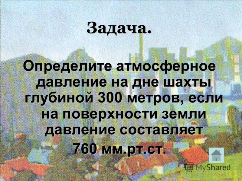 Задача. Определите атмосферное давление на дне шахты глубиной 300 метров, если на поверхности земли давление составляет 760 мм.рт.ст.