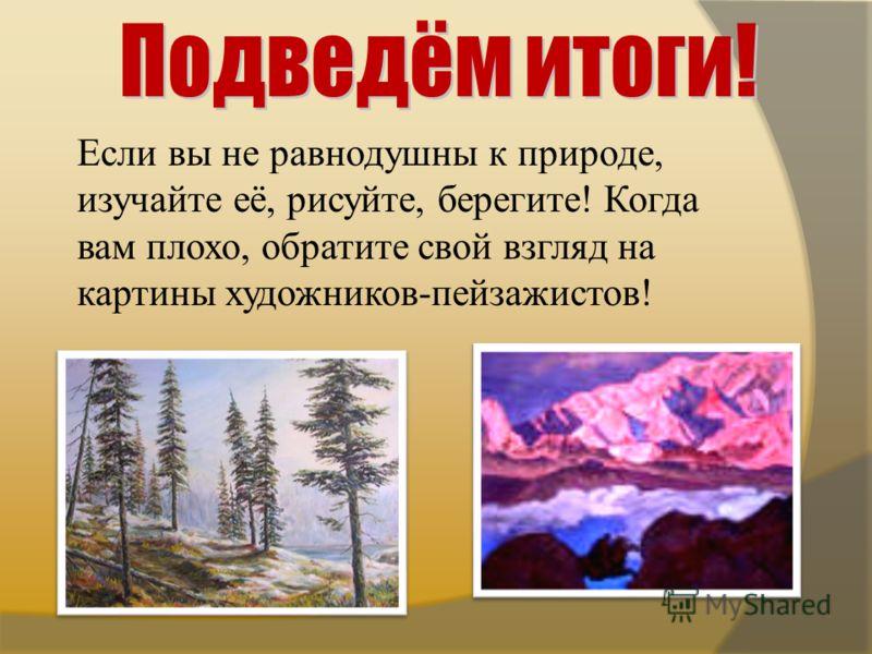 Если вы не равнодушны к природе, изучайте её, рисуйте, берегите! Когда вам плохо, обратите свой взгляд на картины художников-пейзажистов!