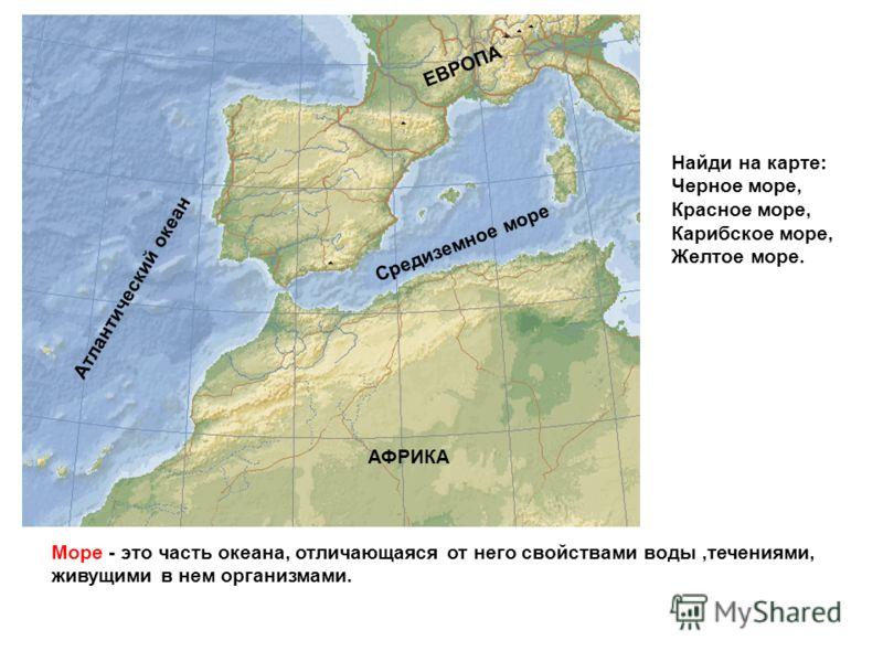 Море - это часть океана, отличающаяся от него свойствами воды,течениями, живущими в нем организмами. Средиземное море Атлантический океан АФРИКА ЕВРОПА Найди на карте: Черное море, Красное море, Карибское море, Желтое море.
