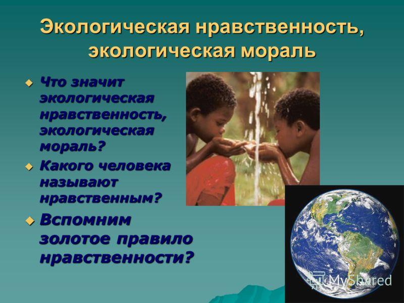 Экологическая нравственность, экологическая мораль Что значит экологическая нравственность, экологическая мораль? Что значит экологическая нравственность, экологическая мораль? Какого человека называют нравственным? Какого человека называют нравствен