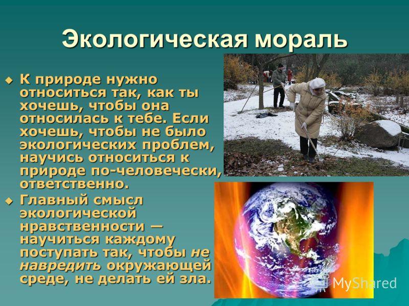 Экологическая мораль К природе нужно относиться так, как ты хочешь, чтобы она относилась к тебе. Если хочешь, чтобы не было экологических проблем, научись относиться к природе по-человечески, ответственно. К природе нужно относиться так, как ты хочеш
