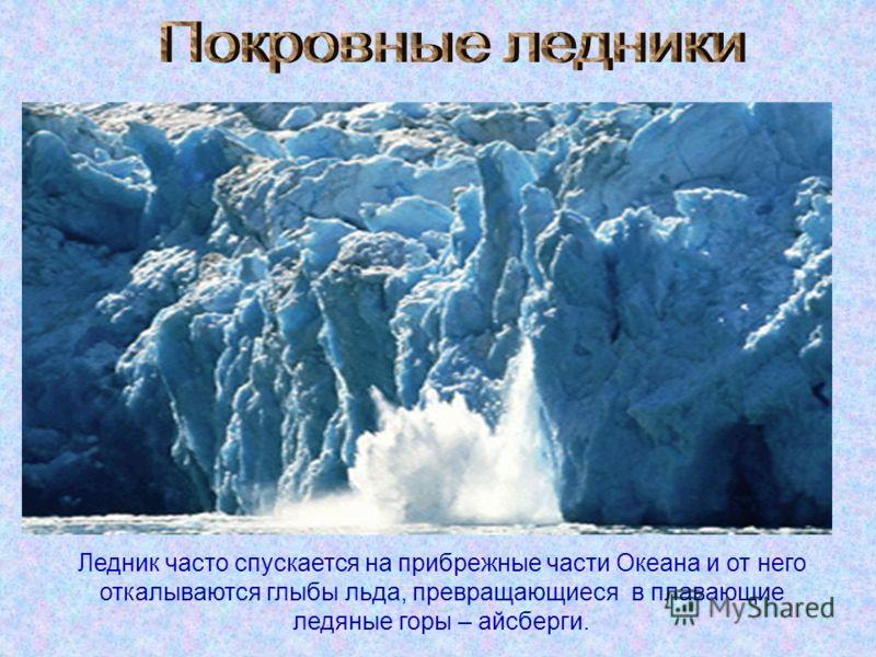 Ледник часто спускается на прибрежные части Океана и от него откалываются глыбы льда, превращающиеся в плавающие ледяные горы – айсберги.