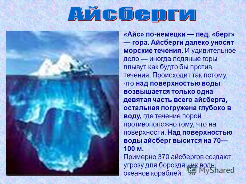 «Айс» по-немецки лед, «берг» гора. Айсберги далеко уносят морские течения. И удивительное дело иногда ледяные горы плывут как будто бы против течения. Происходит так потому, что над поверхностью воды возвышается только одна девятая часть всего айсбер