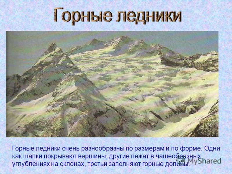 Горные ледники очень разнообразны по размерам и по форме. Одни как шапки покрывают вершины, другие лежат в чашеобразных углублениях на склонах, третьи заполняют горные долины.