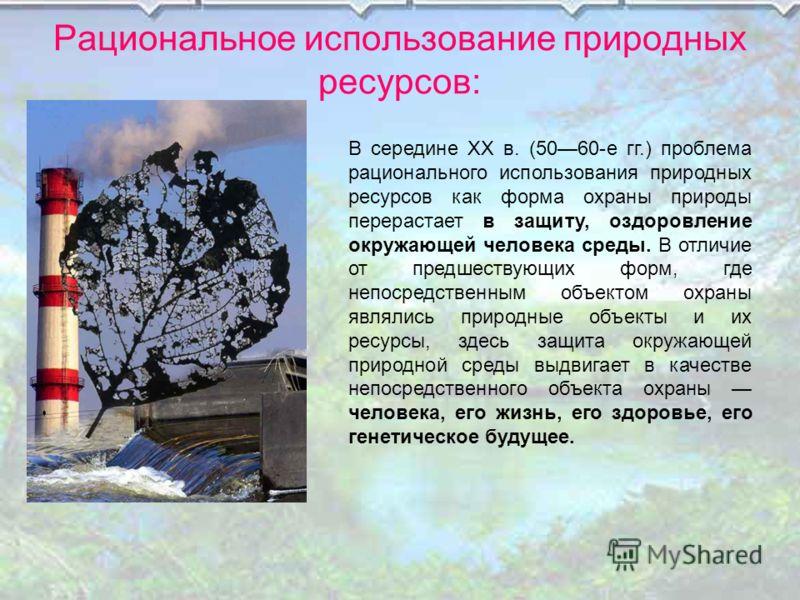 Рациональное использование природных ресурсов: В середине XX в. (5060-е гг.) проблема рационального использования природных ресурсов как форма охраны природы перерастает в защиту, оздоровление окружающей человека среды. В отличие от предшествующих фо