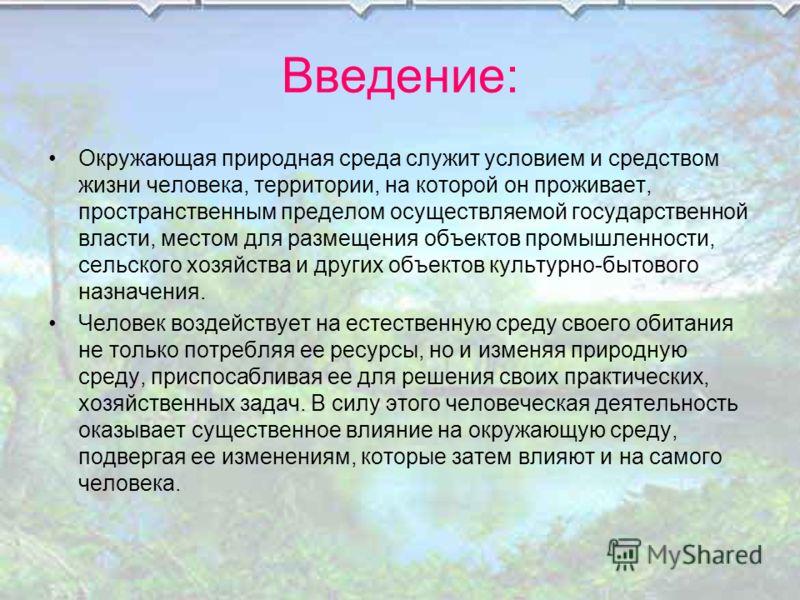 Введение: Окружающая природная среда служит условием и средством жизни человека, территории, на которой он проживает, пространственным пределом осуществляемой государственной власти, местом для размещения объектов промышленности, сельского хозяйства