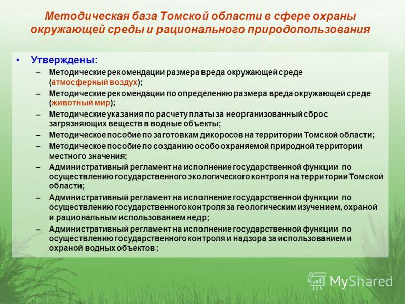 Методическая база Томской области в сфере охраны окружающей среды и рационального природопользования Утверждены: –Методические рекомендации размера вреда окружающей среде (атмосферный воздух); –Методические рекомендации по определению размера вреда о