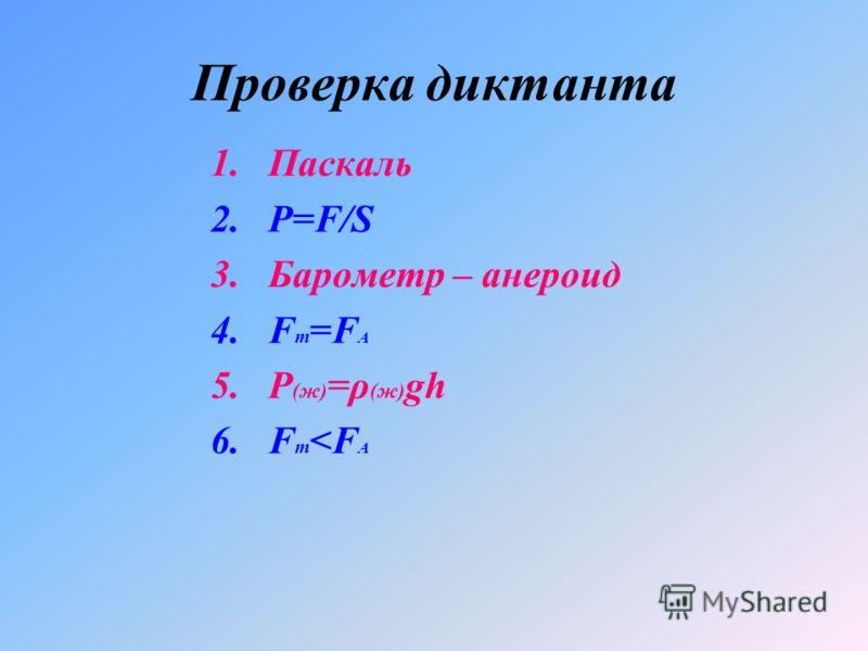 Проверка диктанта 1.Паскаль 2.Р=F/S 3.Барометр – анероид 4.F т =F А 5.Ρ (ж) =ρ (ж) gh 6.F т
