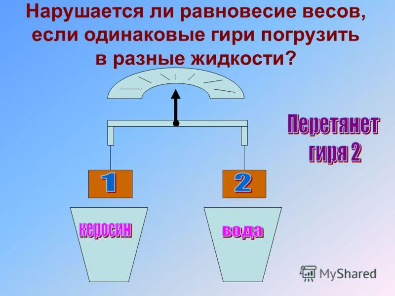Нарушается ли равновесие весов, если одинаковые гири погрузить в разные жидкости?