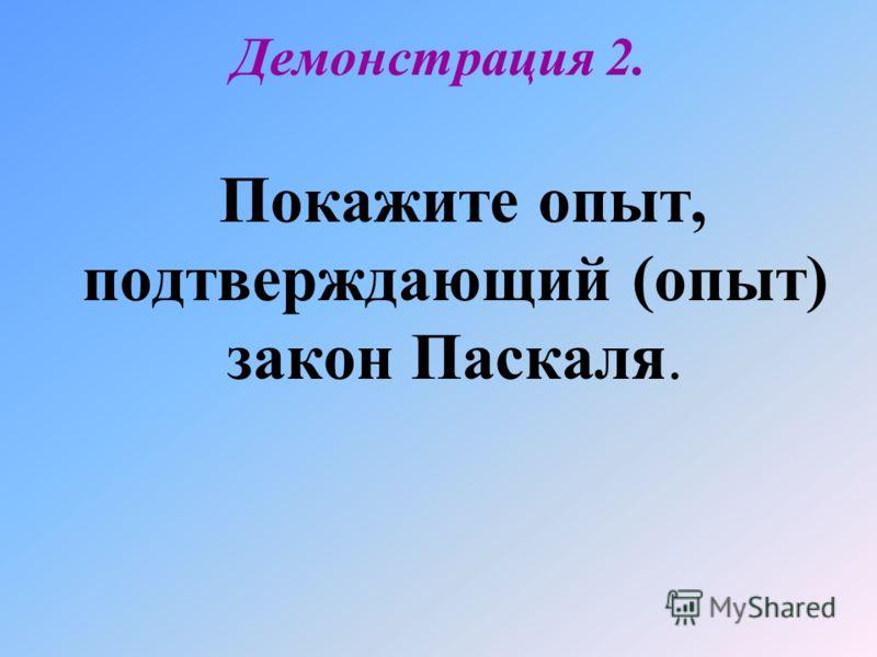 Демонстрация 2. Покажите опыт, подтверждающий (опыт) закон Паскаля.