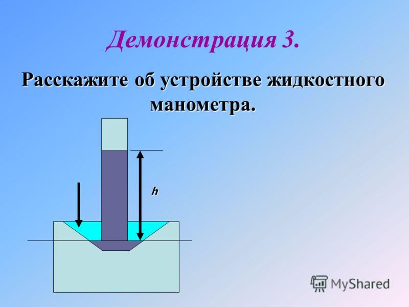Расскажите об устройстве жидкостного манометра. Демонстрация 3. h