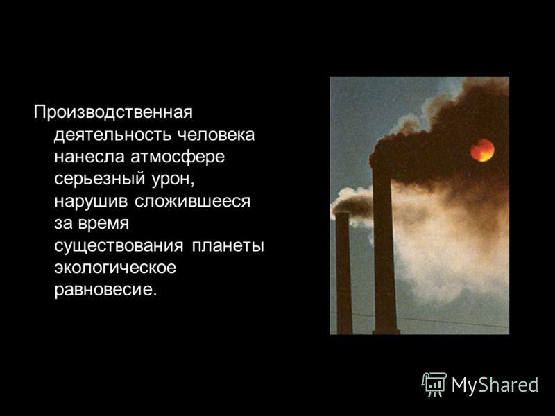 Производственная деятельность человека нанесла атмосфере серьезный урон, нарушив сложившееся за время существования планеты экологическое равновесие.