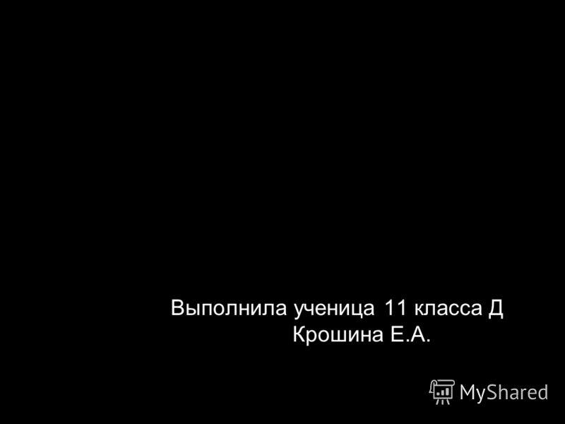 Выполнила ученица 11 класса Д Крошина Е.А.