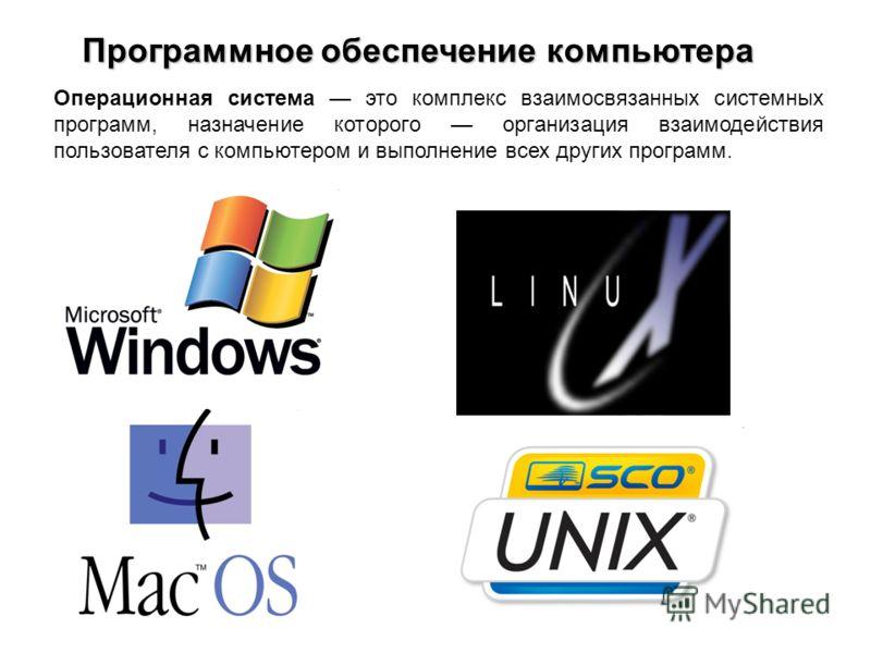 Операционная система это комплекс взаимосвязанных системных программ, назначение которого организация взаимодействия пользователя с компьютером и выполнение всех других программ. Программное обеспечение компьютера