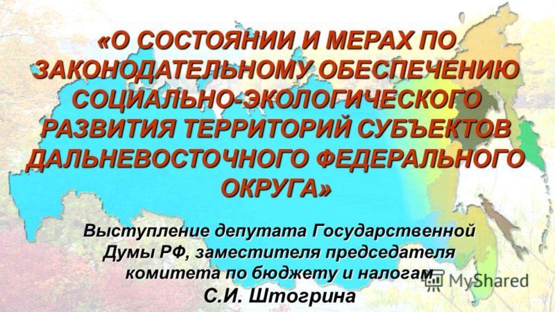 «О СОСТОЯНИИ И МЕРАХ ПО ЗАКОНОДАТЕЛЬНОМУ ОБЕСПЕЧЕНИЮ СОЦИАЛЬНО-ЭКОЛОГИЧЕСКОГО РАЗВИТИЯ ТЕРРИТОРИЙ СУБЪЕКТОВ ДАЛЬНЕВОСТОЧНОГО ФЕДЕРАЛЬНОГО ОКРУГА» Выступление депутата Государственной Думы РФ, заместителя председателя комитета по бюджету и налогам С.И