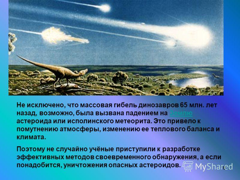 16 Не исключено, что массовая гибель динозавров 65 млн. лет назад, возможно, была вызвана падением на Землю астероида или исполинского метеорита. Это привело к помутнению атмосферы, изменению ее теплового баланса и климата.Землю Поэтому не случайно у