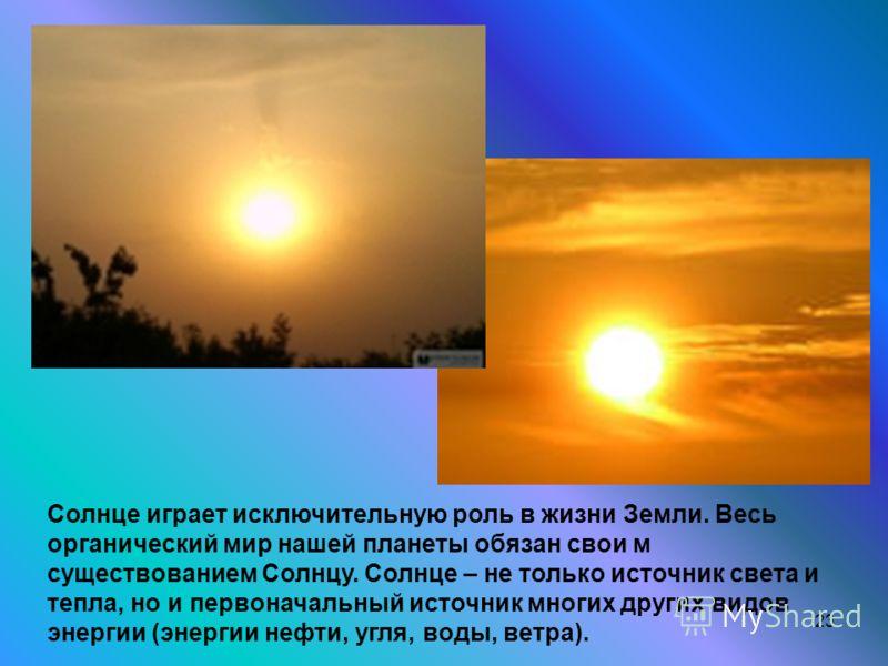23 Солнце играет исключительную роль в жизни Земли. Весь органический мир нашей планеты обязан свои м существованием Солнцу. Солнце – не только источник света и тепла, но и первоначальный источник многих других видов энергии (энергии нефти, угля, вод