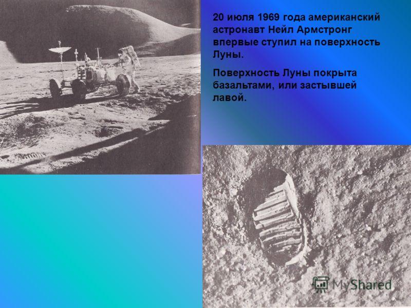 38 20 июля 1969 года американский астронавт Нейл Армстронг впервые ступил на поверхность Луны. Поверхность Луны покрыта базальтами, или застывшей лавой.