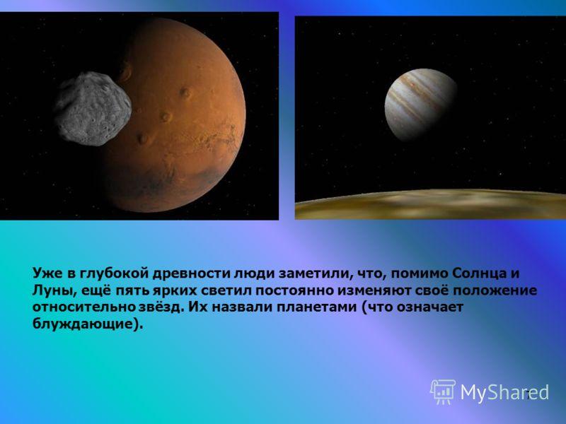 7 Уже в глубокой древности люди заметили, что, помимо Солнца и Луны, ещё пять ярких светил постоянно изменяют своё положение относительно звёзд. Их назвали планетами (что означает блуждающие).