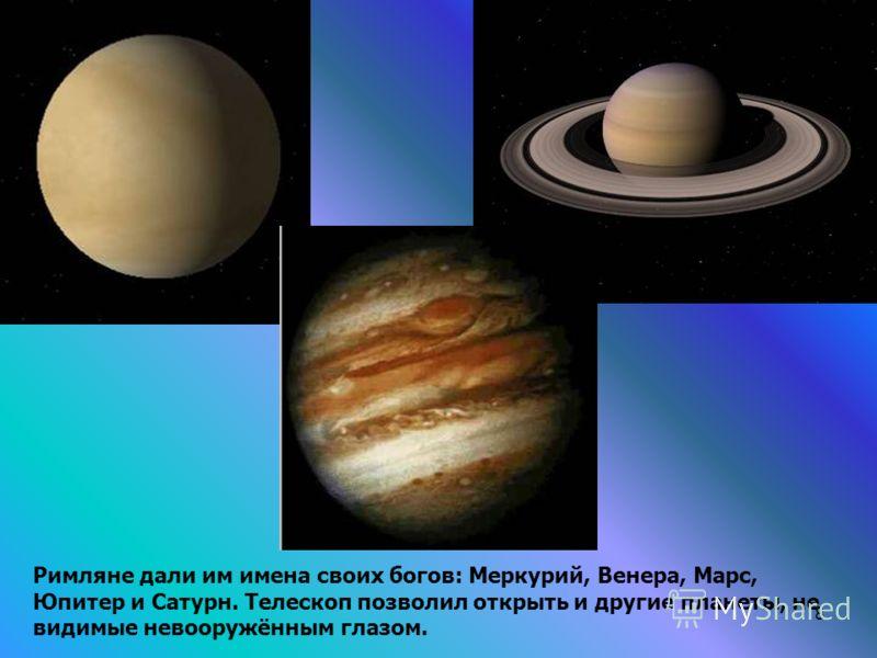 8 Римляне дали им имена своих богов: Меркурий, Венера, Марс, Юпитер и Сатурн. Телескоп позволил открыть и другие планеты, не видимые невооружённым глазом.