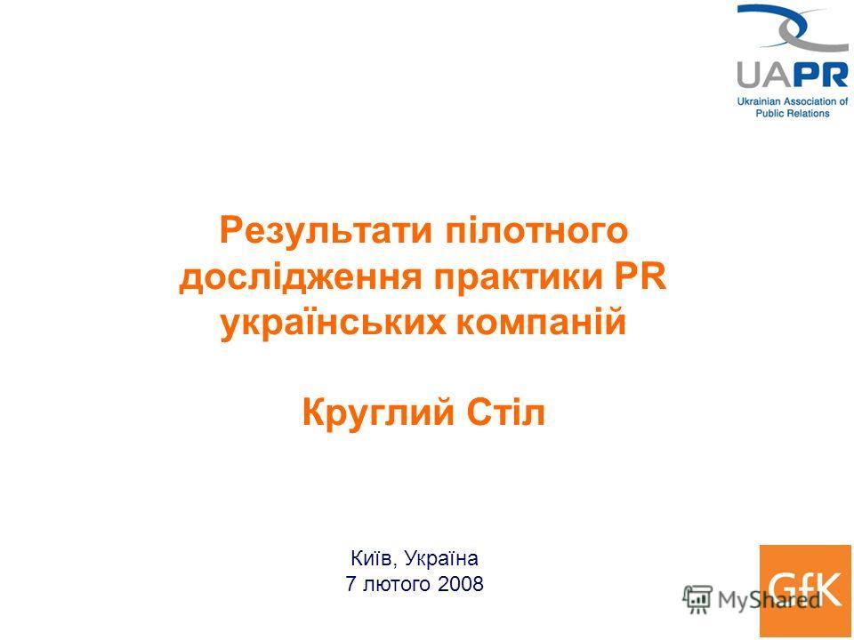 Результати пілотного дослідження практики PR українських компаній Круглий Стіл Київ, Україна 7 лютого 2008