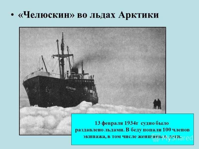 «Челюскин» во льдах Арктики 13 февраля 1934г судно было раздавлено льдами. В беду попали 100 членов экипажа, в том числе женщины и дети.