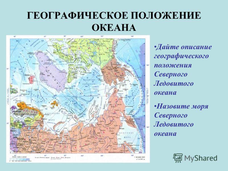 ГЕОГРАФИЧЕСКОЕ ПОЛОЖЕНИЕ ОКЕАНА Дайте описание географического положения Северного Ледовитого океана Назовите моря Северного Ледовитого океана